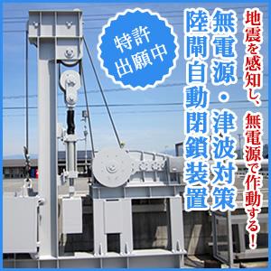 地震を感知し、無電源で作動する 無電源・津波対策陸閘自動閉鎖装置
